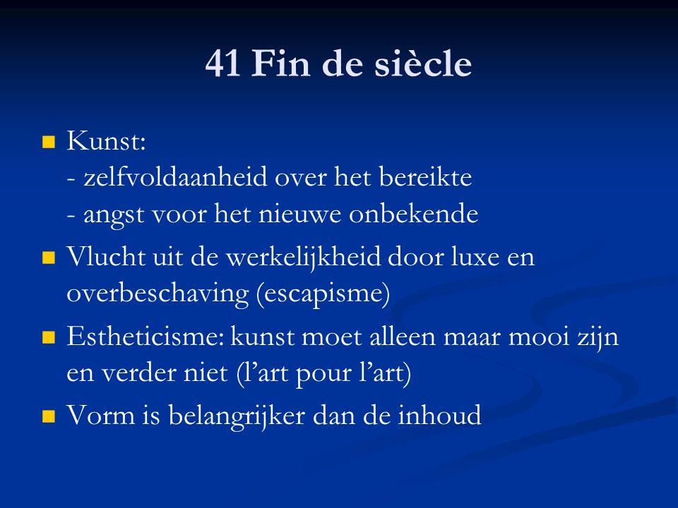 41 Fin de siècle Kunst: - zelfvoldaanheid over het bereikte - angst voor het nieuwe onbekende.