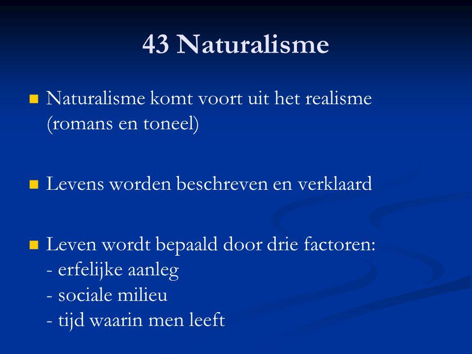 43 Naturalisme Naturalisme komt voort uit het realisme (romans en toneel) Levens worden beschreven en verklaard.