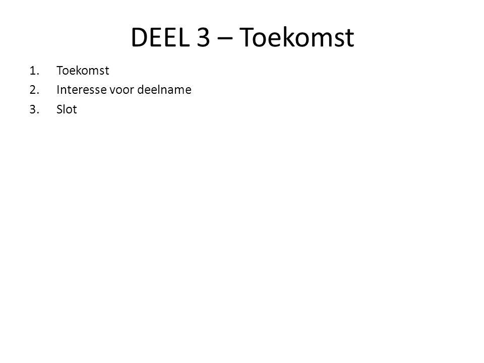 DEEL 3 – Toekomst Toekomst Interesse voor deelname Slot