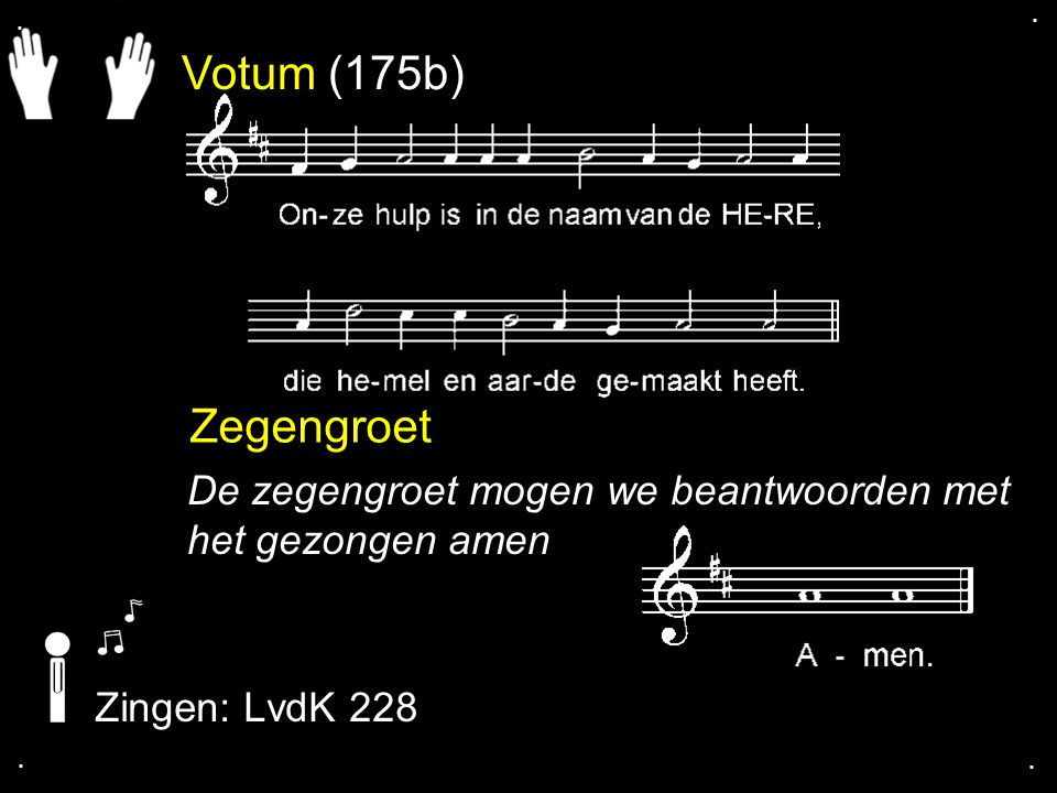 . . Votum (175b) Zegengroet. De zegengroet mogen we beantwoorden met het gezongen amen. Zingen: LvdK 228.