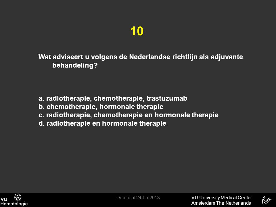 10 Wat adviseert u volgens de Nederlandse richtlijn als adjuvante behandeling a. radiotherapie, chemotherapie, trastuzumab.