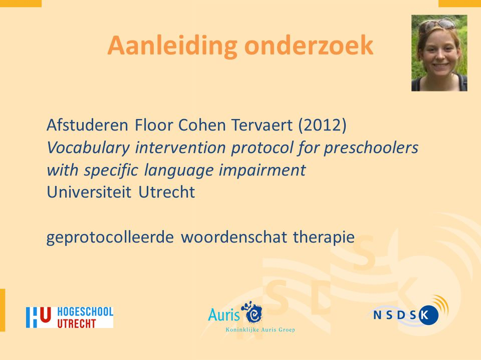 Aanleiding onderzoek Afstuderen Floor Cohen Tervaert (2012) Vocabulary intervention protocol for preschoolers with specific language impairment.