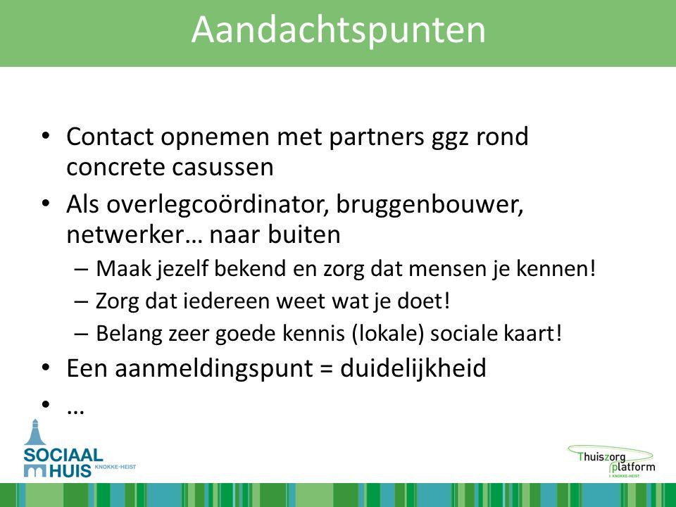 Aandachtspunten Contact opnemen met partners ggz rond concrete casussen. Als overlegcoördinator, bruggenbouwer, netwerker… naar buiten.