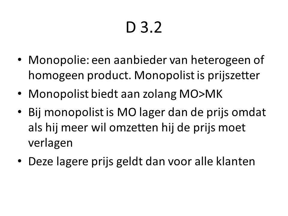 D 3.2 Monopolie: een aanbieder van heterogeen of homogeen product. Monopolist is prijszetter. Monopolist biedt aan zolang MO>MK.
