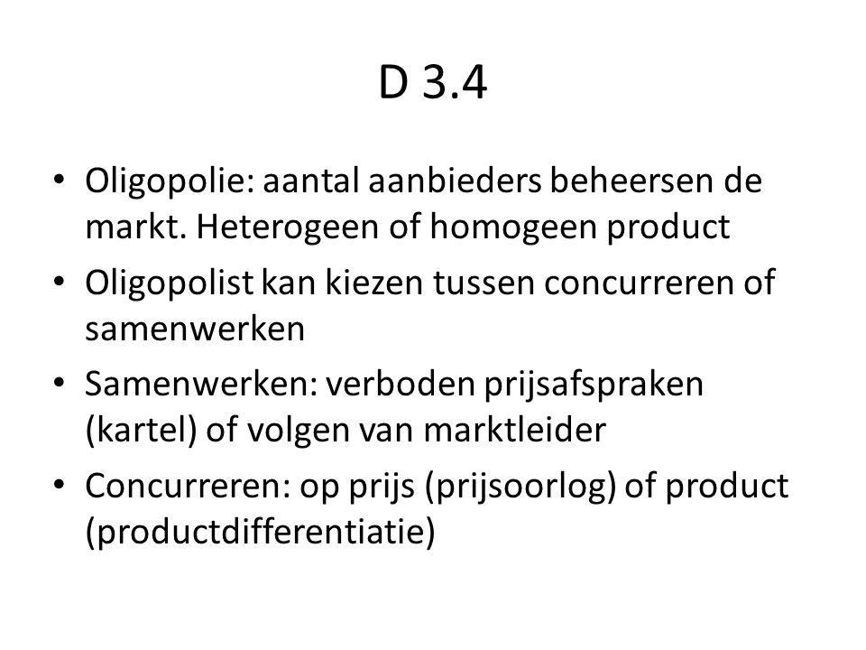 D 3.4 Oligopolie: aantal aanbieders beheersen de markt. Heterogeen of homogeen product. Oligopolist kan kiezen tussen concurreren of samenwerken.