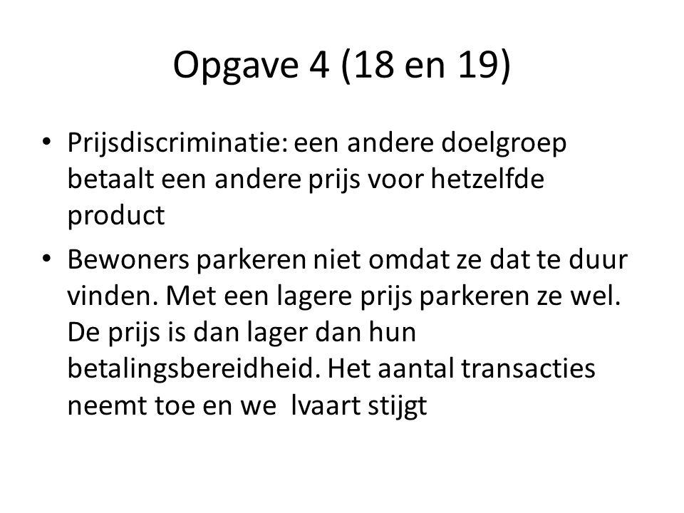 Opgave 4 (18 en 19) Prijsdiscriminatie: een andere doelgroep betaalt een andere prijs voor hetzelfde product.