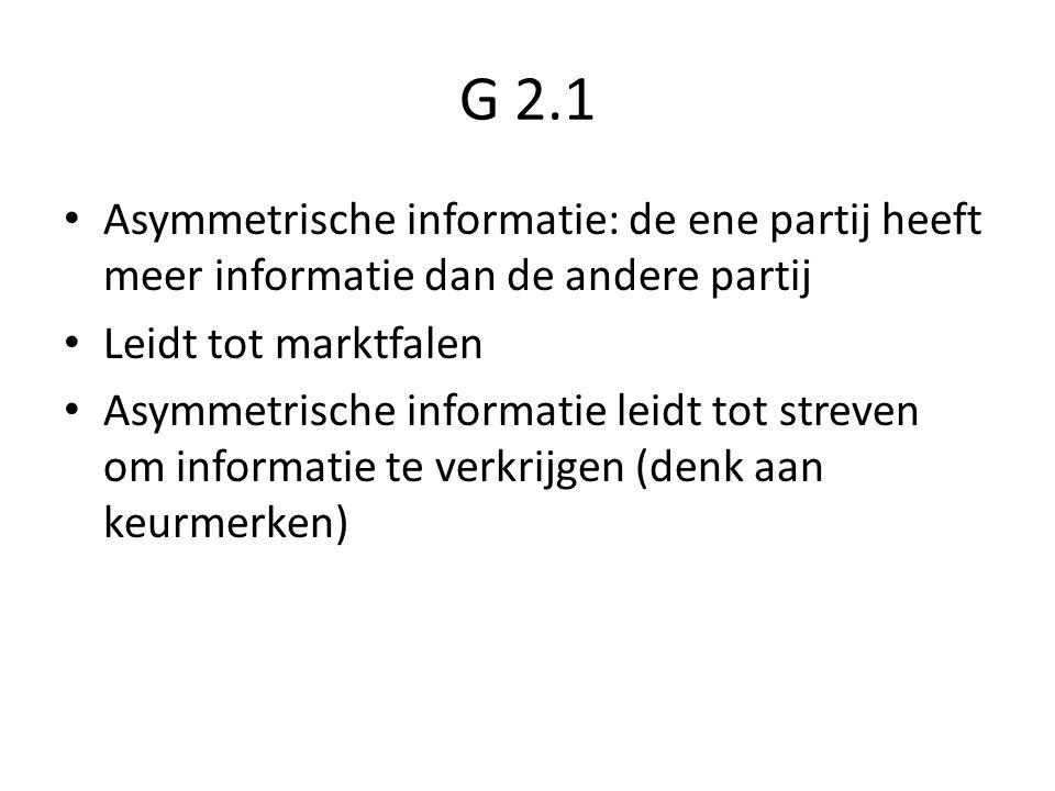 G 2.1 Asymmetrische informatie: de ene partij heeft meer informatie dan de andere partij. Leidt tot marktfalen.