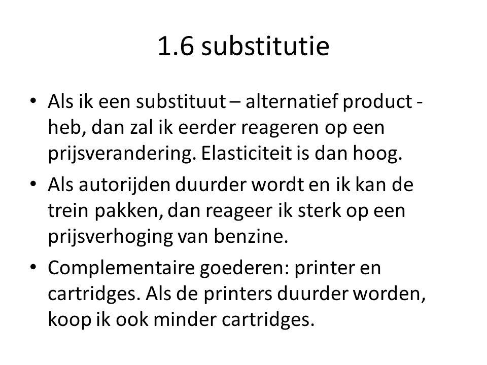1.6 substitutie Als ik een substituut – alternatief product - heb, dan zal ik eerder reageren op een prijsverandering. Elasticiteit is dan hoog.