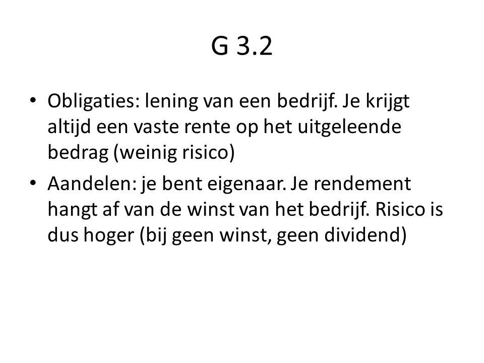 G 3.2 Obligaties: lening van een bedrijf. Je krijgt altijd een vaste rente op het uitgeleende bedrag (weinig risico)