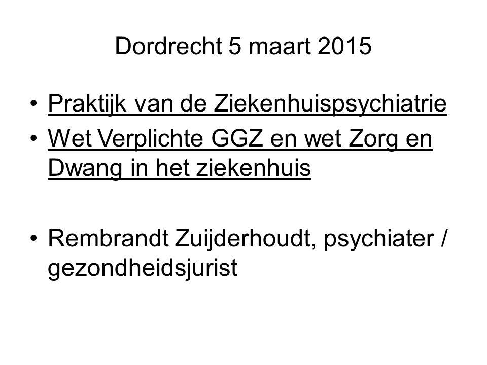 Dordrecht 5 maart 2015 Praktijk van de Ziekenhuispsychiatrie. Wet Verplichte GGZ en wet Zorg en Dwang in het ziekenhuis.