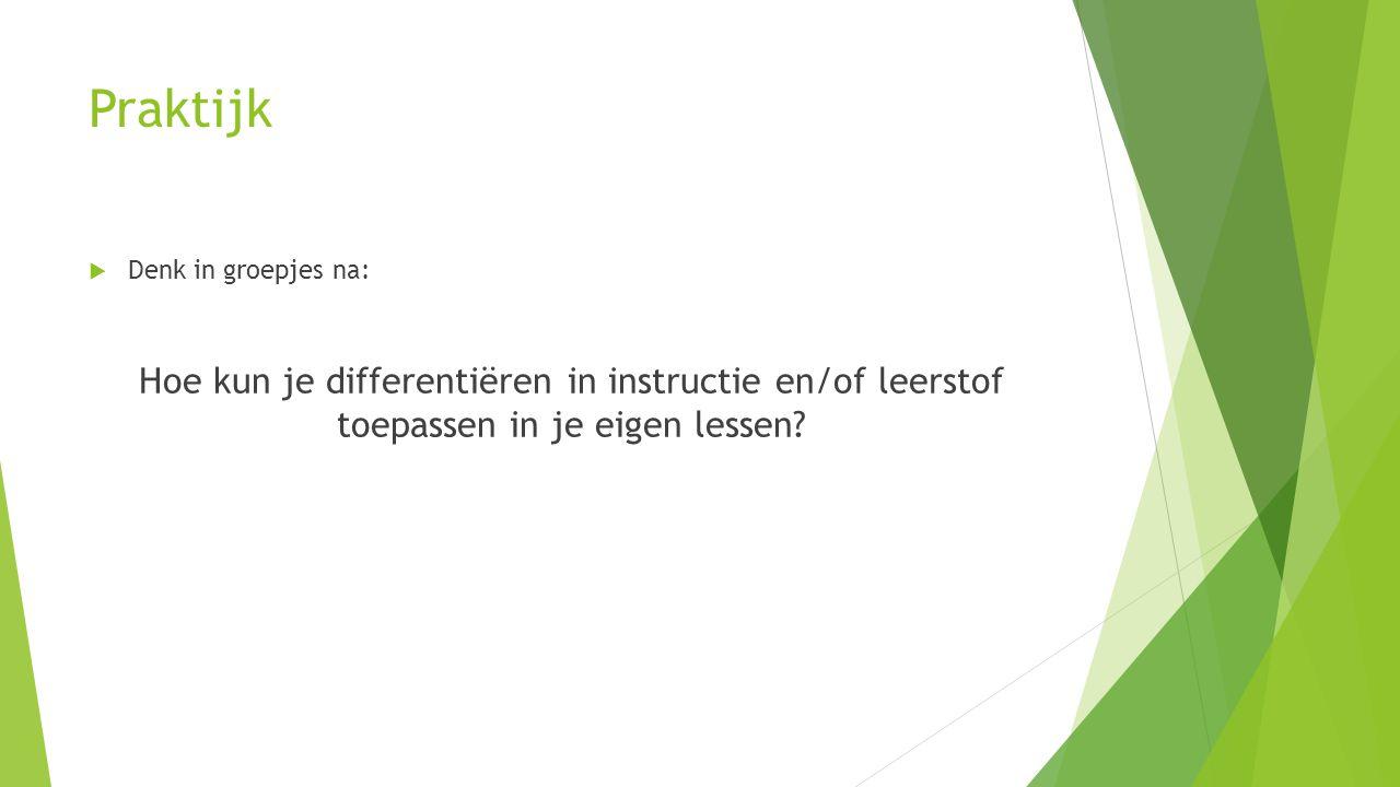 Praktijk Denk in groepjes na: Hoe kun je differentiëren in instructie en/of leerstof toepassen in je eigen lessen