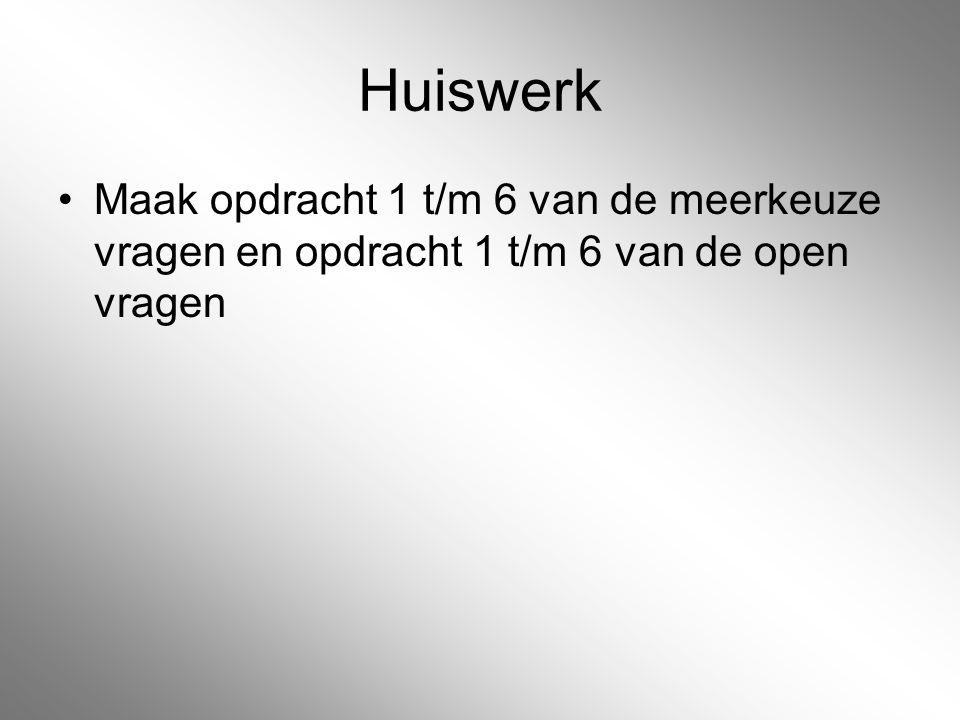 Huiswerk Maak opdracht 1 t/m 6 van de meerkeuze vragen en opdracht 1 t/m 6 van de open vragen