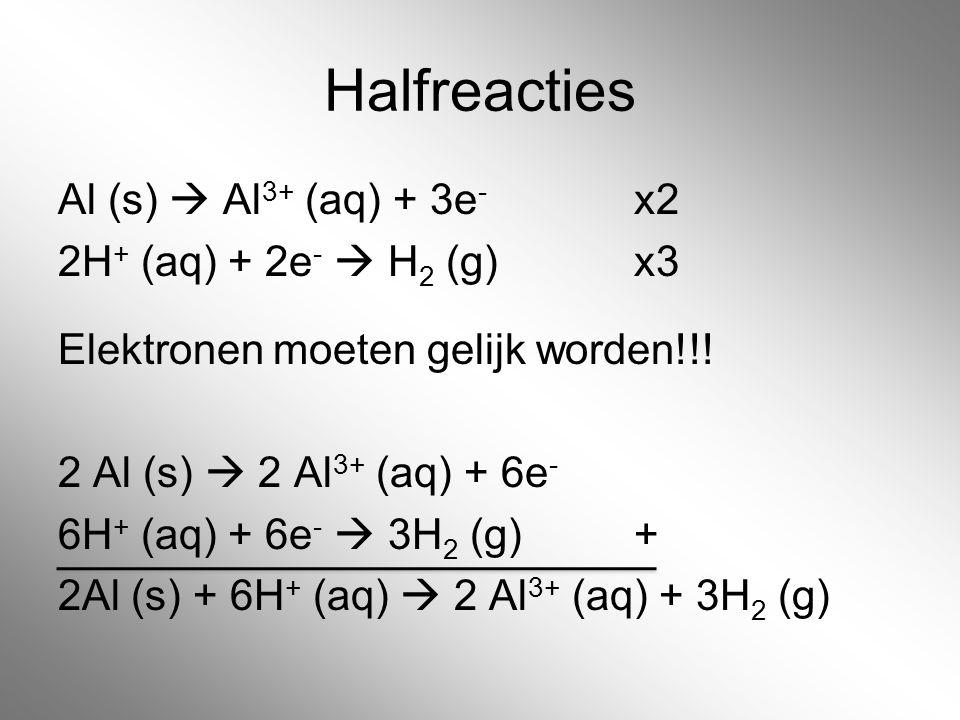Halfreacties Al (s)  Al3+ (aq) + 3e- x2 2H+ (aq) + 2e-  H2 (g) x3