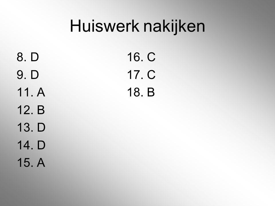 Huiswerk nakijken 8. D 16. C 9. D 17. C 11. A 18. B 12. B 13. D 14. D