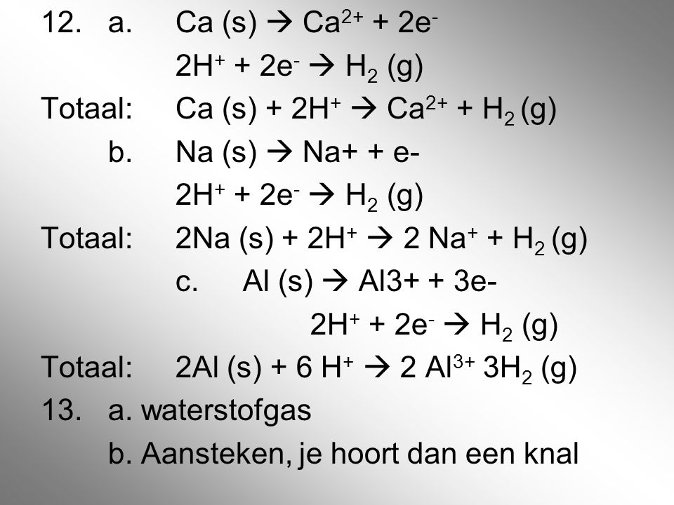 12. a. Ca (s)  Ca2+ + 2e- 2H+ + 2e-  H2 (g) Totaal: Ca (s) + 2H+  Ca2+ + H2 (g) b.