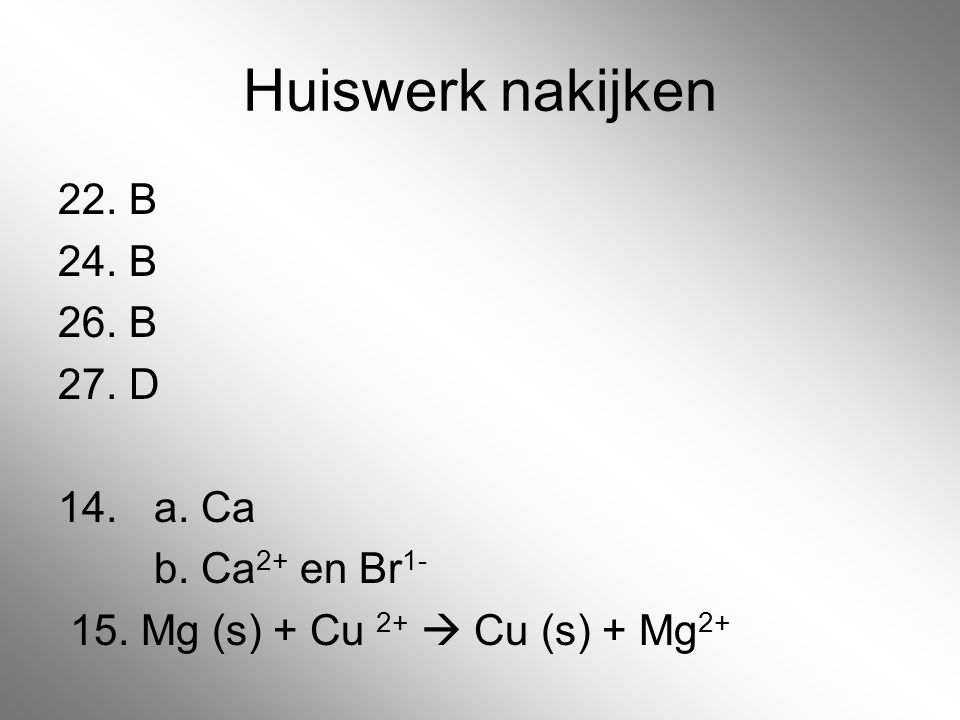 Huiswerk nakijken 22. B 24. B 26. B 27. D 14. a. Ca b. Ca2+ en Br1-