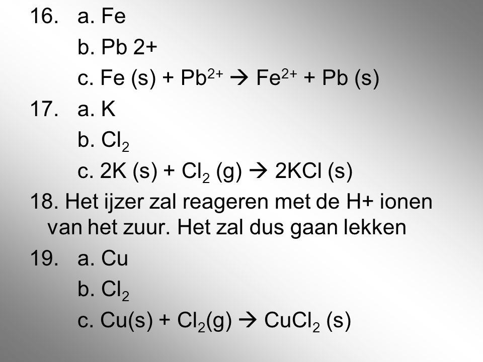 16. a. Fe b. Pb 2+ c. Fe (s) + Pb2+  Fe2+ + Pb (s) 17. a. K b. Cl2 c