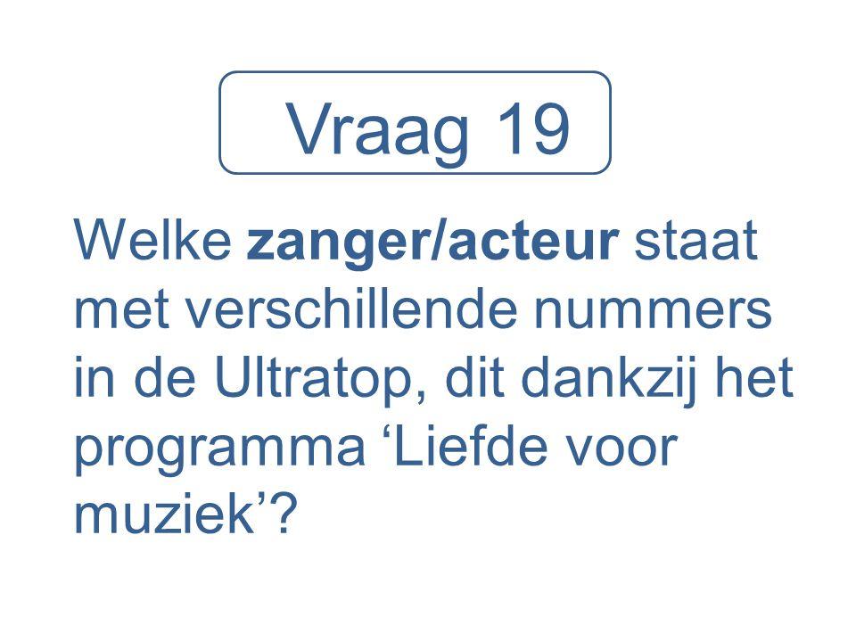 Vraag 19 Welke zanger/acteur staat met verschillende nummers in de Ultratop, dit dankzij het programma 'Liefde voor muziek'