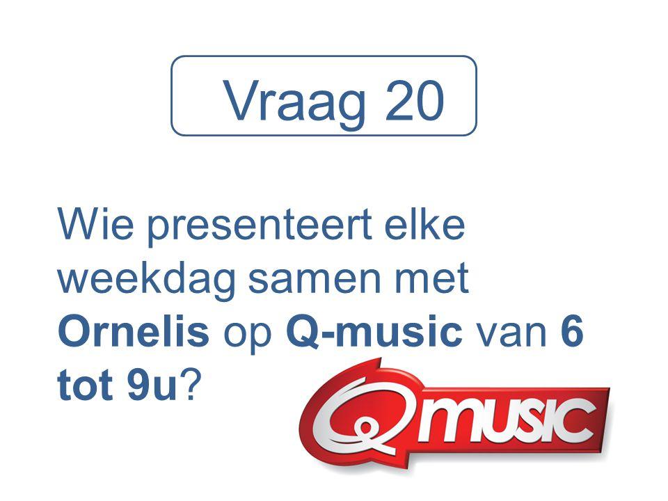 Vraag 20 Wie presenteert elke weekdag samen met Ornelis op Q-music van 6 tot 9u