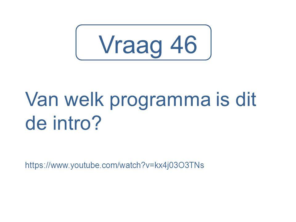 Vraag 46 Van welk programma is dit de intro