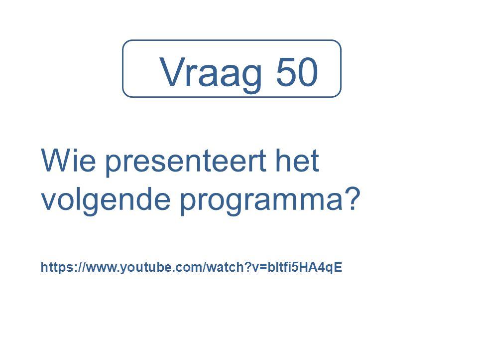 Vraag 50 Wie presenteert het volgende programma