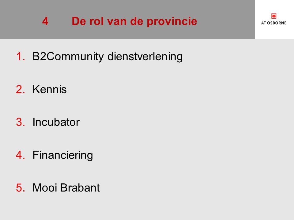 4 De rol van de provincie B2Community dienstverlening Kennis Incubator Financiering Mooi Brabant