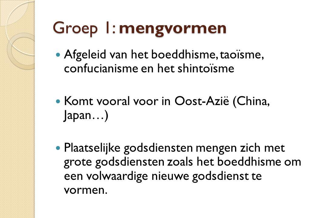 Groep 1: mengvormen Afgeleid van het boeddhisme, taoïsme, confucianisme en het shintoïsme. Komt vooral voor in Oost-Azië (China, Japan…)