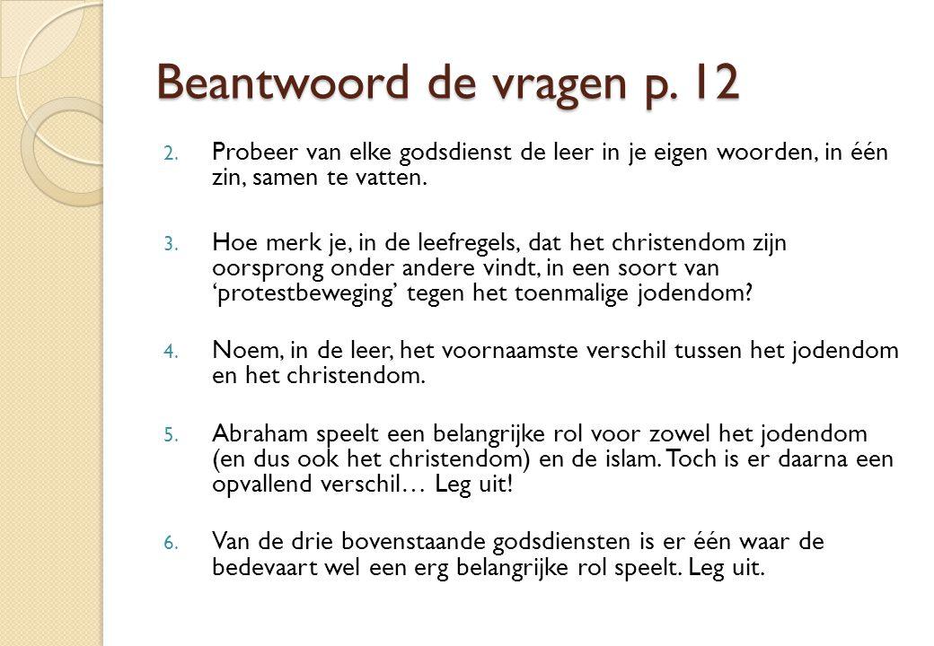 Beantwoord de vragen p. 12 Probeer van elke godsdienst de leer in je eigen woorden, in één zin, samen te vatten.