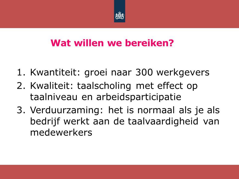 Wat willen we bereiken Kwantiteit: groei naar 300 werkgevers. Kwaliteit: taalscholing met effect op taalniveau en arbeidsparticipatie.
