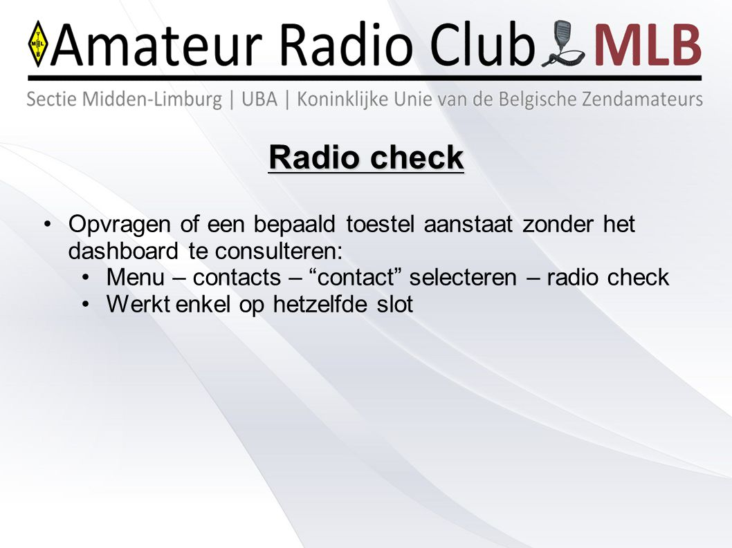 Radio check Opvragen of een bepaald toestel aanstaat zonder het dashboard te consulteren: Menu – contacts – contact selecteren – radio check.