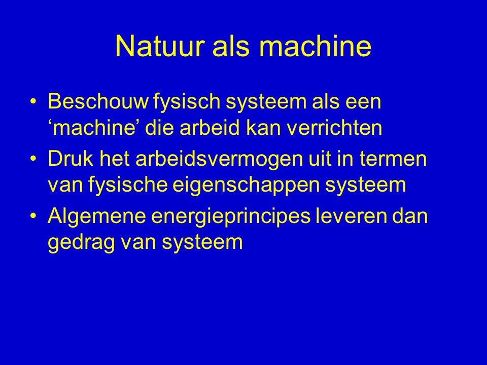 Natuur als machine Beschouw fysisch systeem als een 'machine' die arbeid kan verrichten.