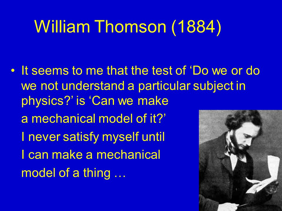 William Thomson (1884) It seems to me that the test of 'Do we or do we not understand a particular subject in physics ' is 'Can we make.