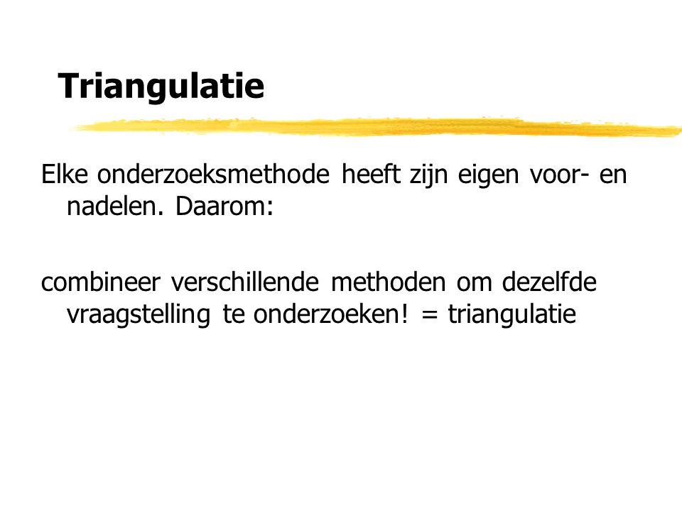 Triangulatie Elke onderzoeksmethode heeft zijn eigen voor- en nadelen. Daarom: