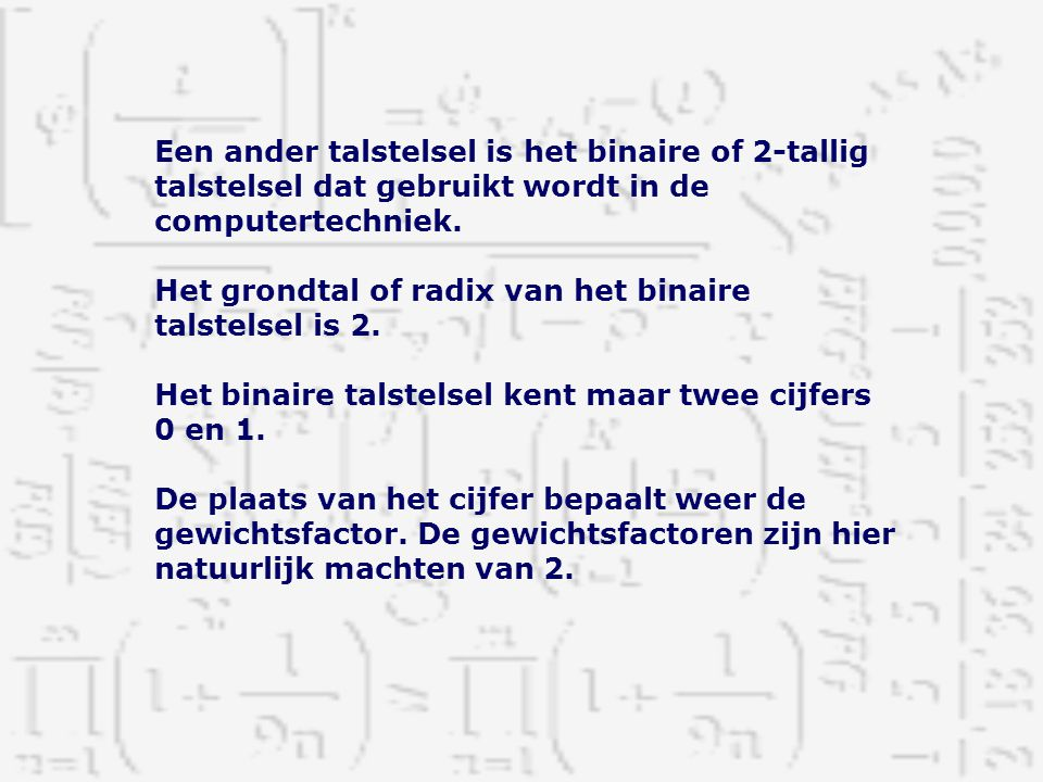 Een ander talstelsel is het binaire of 2-tallig talstelsel dat gebruikt wordt in de computertechniek.