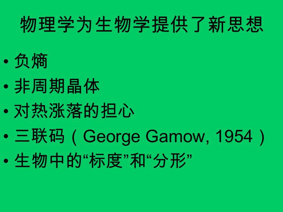 物理学为生物学提供了新思想 负熵 非周期晶体 对热涨落的担心 三联码(George Gamow, 1954) 生物中的 标度 和 分形