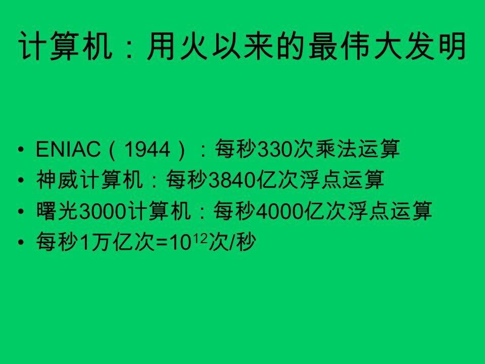 计算机:用火以来的最伟大发明 ENIAC(1944):每秒330次乘法运算 神威计算机:每秒3840亿次浮点运算