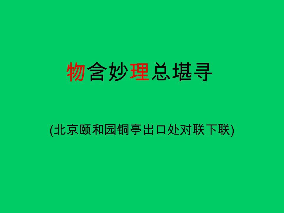 物含妙理总堪寻 (北京颐和园铜亭出口处对联下联)