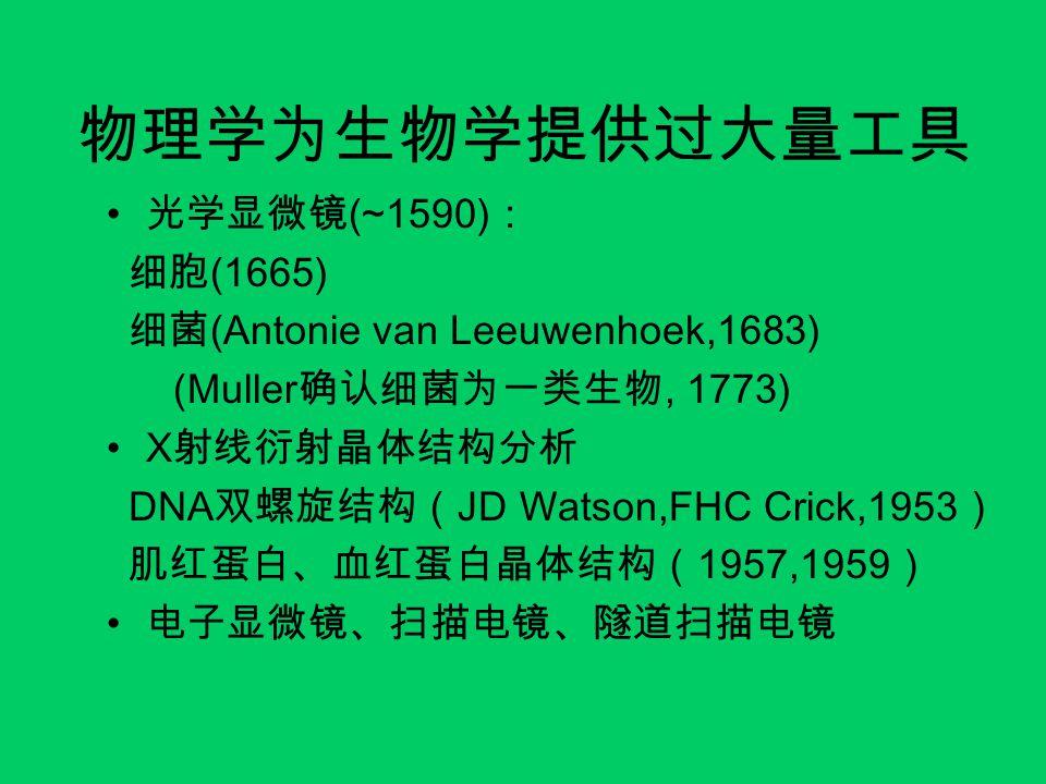 物理学为生物学提供过大量工具 光学显微镜(~1590): 细胞(1665) 细菌(Antonie van Leeuwenhoek,1683)