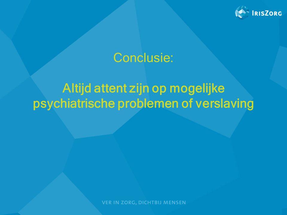 Conclusie: Altijd attent zijn op mogelijke psychiatrische problemen of verslaving