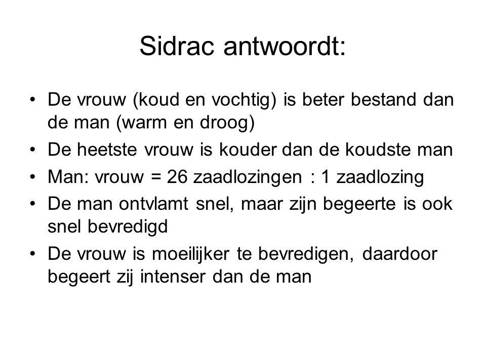 Sidrac antwoordt: De vrouw (koud en vochtig) is beter bestand dan de man (warm en droog) De heetste vrouw is kouder dan de koudste man.