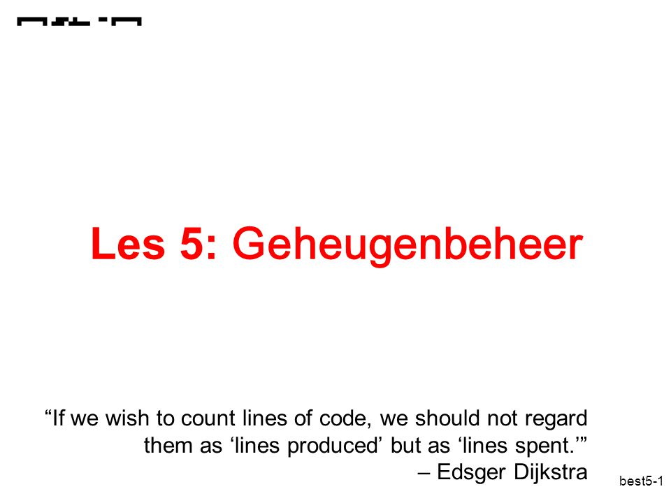 Les 5: Geheugenbeheer If we wish to count lines of code, we should not regard them as 'lines produced' but as 'lines spent.' – Edsger Dijkstra.