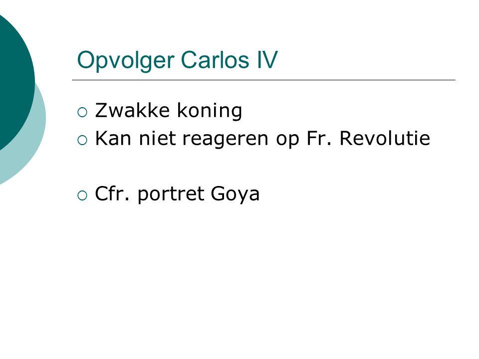 Opvolger Carlos IV Zwakke koning Kan niet reageren op Fr. Revolutie