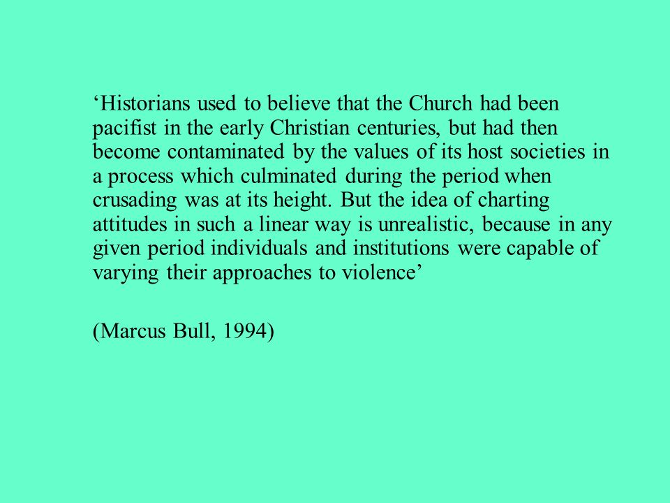 'Historians used to believe that the Church had been pacifist in the early Christian centuries, but had then become contaminated by the values of its host societies in a process which culminated during the period when crusading was at its height. But the idea of charting attitudes in such a linear way is unrealistic, because in any given period individuals and institutions were capable of varying their approaches to violence'