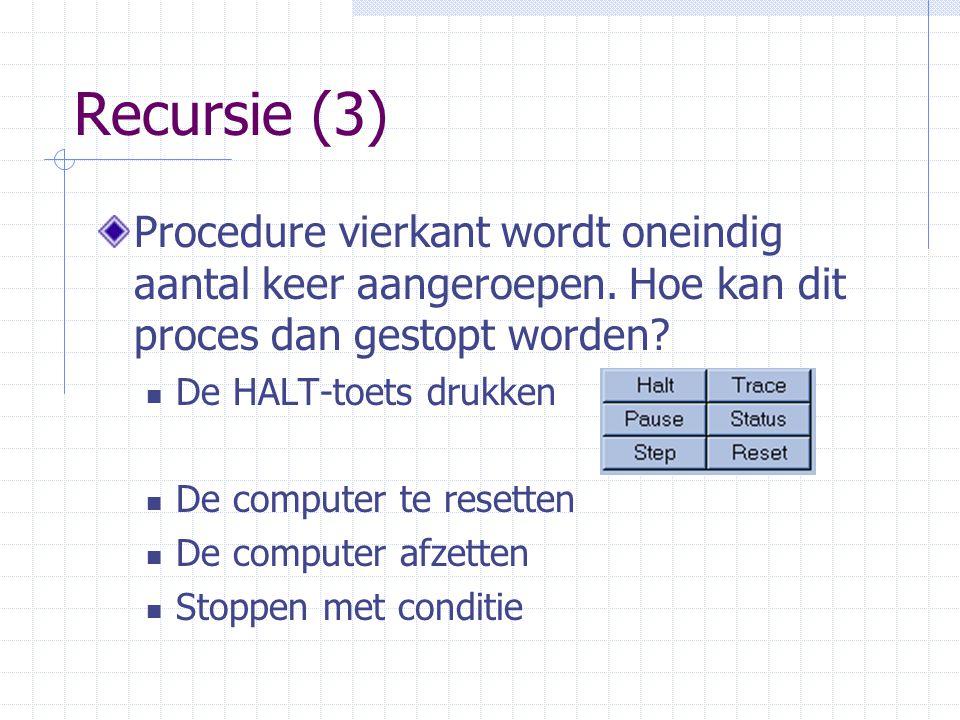 Recursie (3) Procedure vierkant wordt oneindig aantal keer aangeroepen. Hoe kan dit proces dan gestopt worden