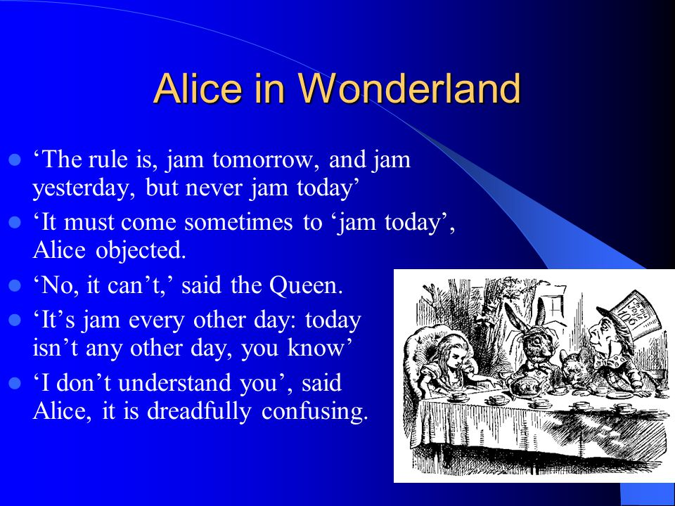 Alice in Wonderland 'The rule is, jam tomorrow, and jam yesterday, but never jam today' 'It must come sometimes to 'jam today', Alice objected.