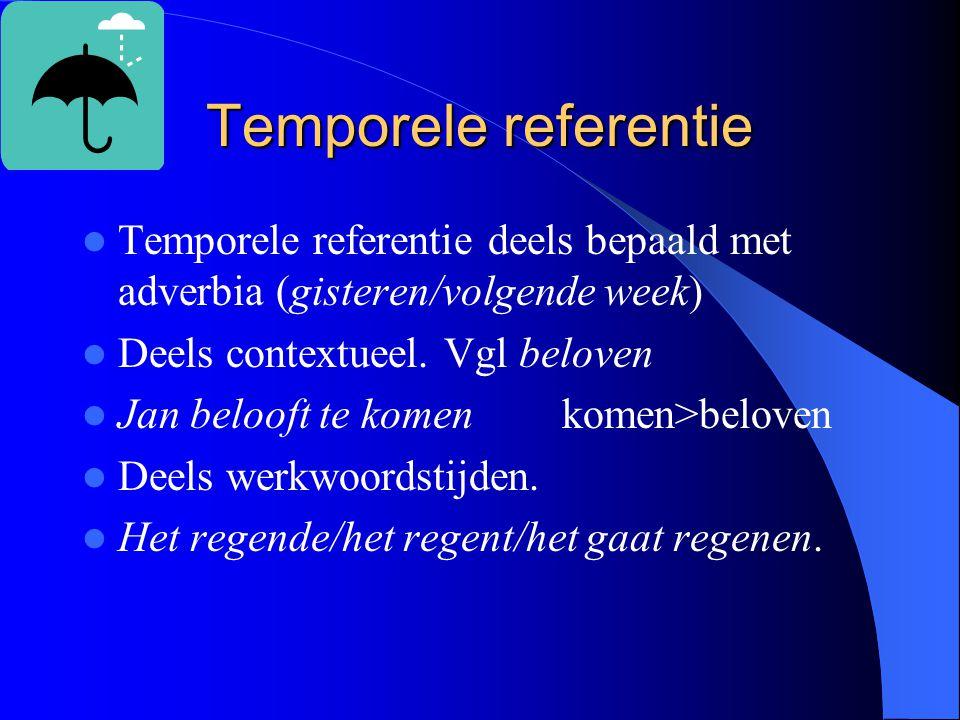 Temporele referentie Temporele referentie deels bepaald met adverbia (gisteren/volgende week) Deels contextueel. Vgl beloven.
