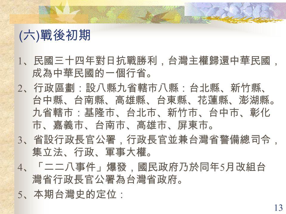 (六)戰後初期 1、民國三十四年對日抗戰勝利,台灣主權歸還中華民國,成為中華民國的一個行省。