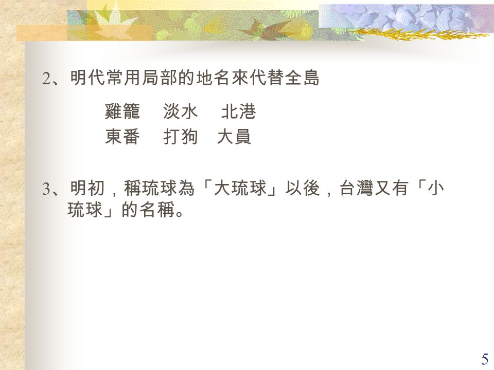 2、明代常用局部的地名來代替全島 雞籠 淡水 北港 東番 打狗 大員 3、明初,稱琉球為「大琉球」以後,台灣又有「小琉球」的名稱。