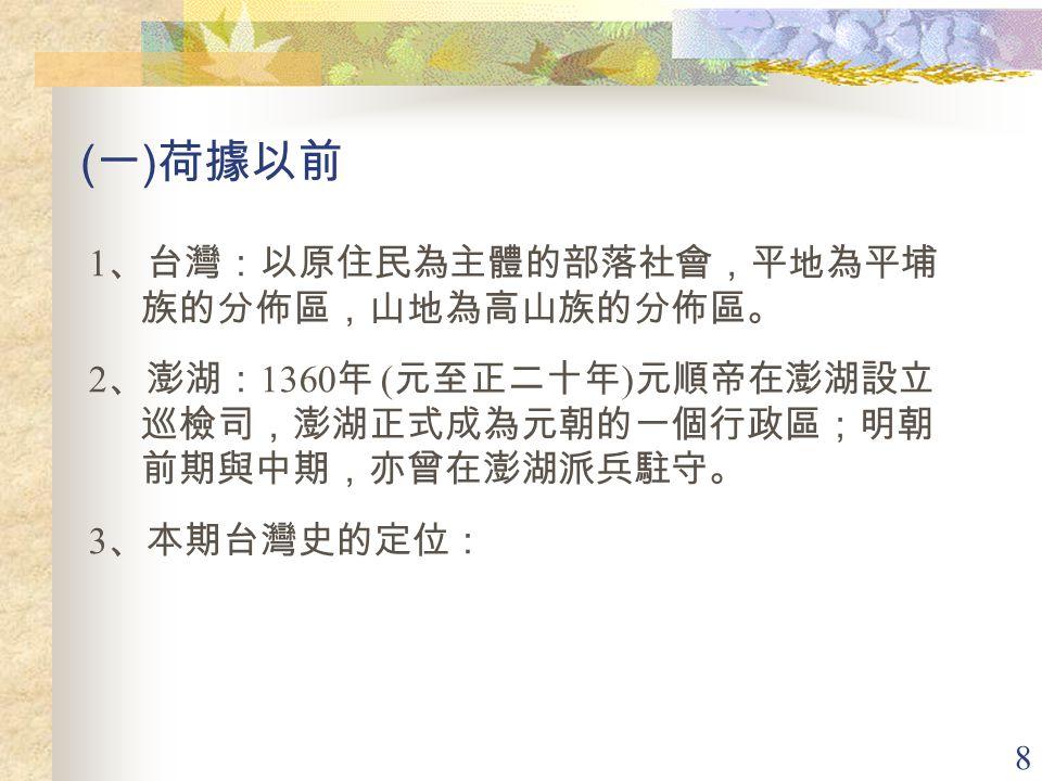 (一)荷據以前 1、台灣:以原住民為主體的部落社會,平地為平埔族的分佈區,山地為高山族的分佈區。