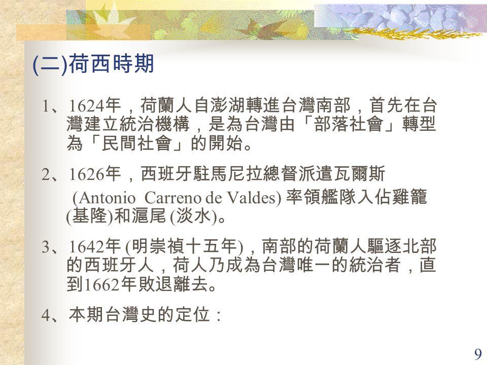 (二)荷西時期 1、1624年,荷蘭人自澎湖轉進台灣南部,首先在台灣建立統治機構,是為台灣由「部落社會」轉型為「民間社會」的開始。